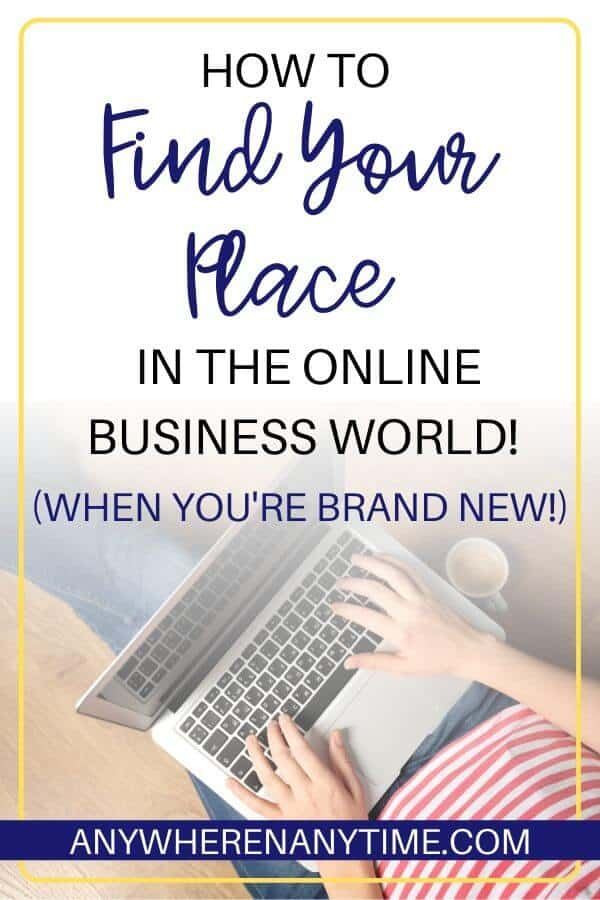 How to Find Your Place in the Online Business World when you're brand new.